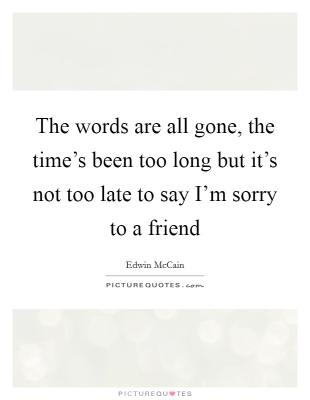 The words are all gone, the time's been too long but it's not too late to say I'm sorry to a friend Picture Quote #1