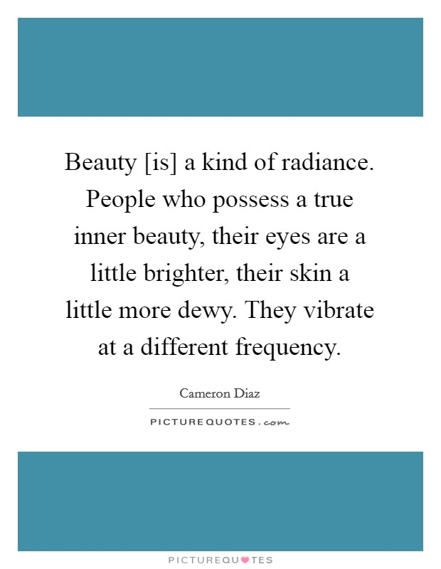 Beauty [is] a kind of radiance. People who possess a true inner beauty, their eyes are a little brighter, their skin a little more dewy. They vibrate at a different frequency Picture Quote #1