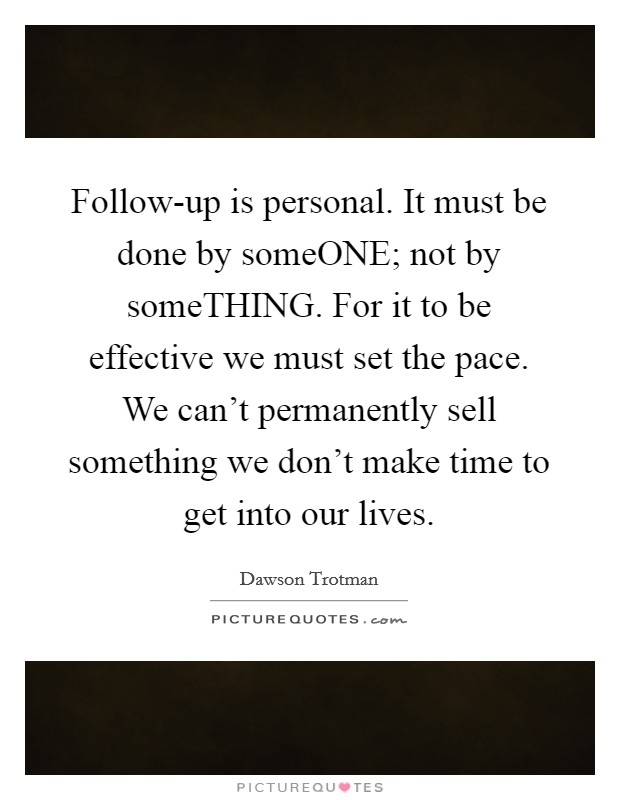 Follow-up is personal. It must be done by someONE; not by someTHING. For it to be effective we must set the pace. We can't permanently sell something we don't make time to get into our lives Picture Quote #1