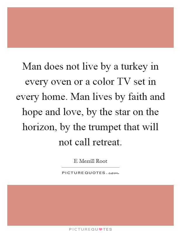 Man does not live by a turkey in every oven or a color TV set in every home. Man lives by faith and hope and love, by the star on the horizon, by the trumpet that will not call retreat Picture Quote #1