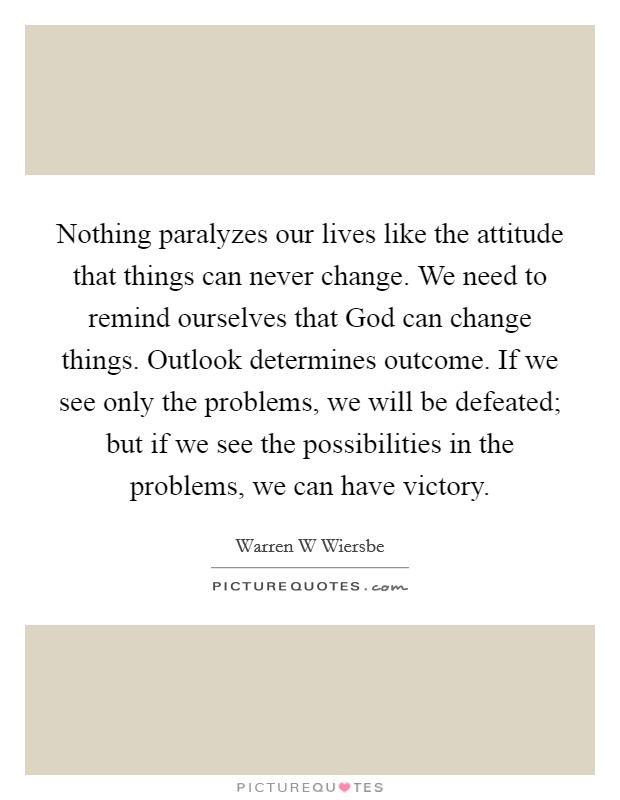 Nothing paralyzes our lives like the attitude that things can never change. We need to remind ourselves that God can change things. Outlook determines outcome. If we see only the problems, we will be defeated; but if we see the possibilities in the problems, we can have victory Picture Quote #1