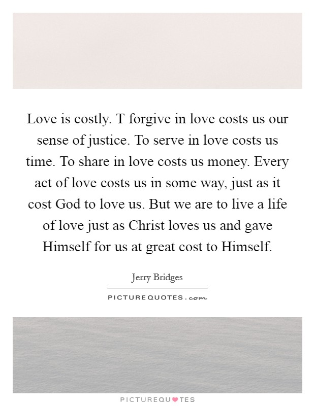 Love is costly. T forgive in love costs us our sense of justice. To serve in love costs us time. To share in love costs us money. Every act of love costs us in some way, just as it cost God to love us. But we are to live a life of love just as Christ loves us and gave Himself for us at great cost to Himself Picture Quote #1