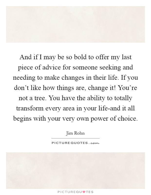 And if I may be so bold to offer my last piece of advice for someone seeking and needing to make changes in their life. If you don't like how things are, change it! You're not a tree. You have the ability to totally transform every area in your life-and it all begins with your very own power of choice Picture Quote #1