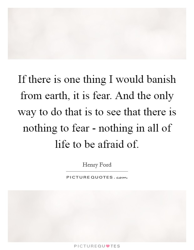 If there is one thing I would banish from earth, it is fear. And the only way to do that is to see that there is nothing to fear - nothing in all of life to be afraid of Picture Quote #1