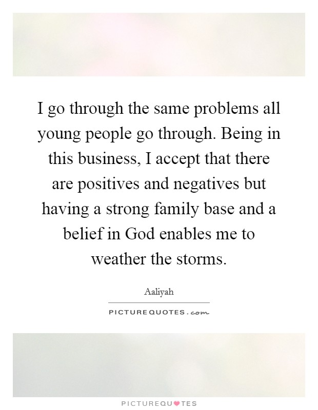 I go through the same problems all young people go through. Being in this business, I accept that there are positives and negatives but having a strong family base and a belief in God enables me to weather the storms Picture Quote #1