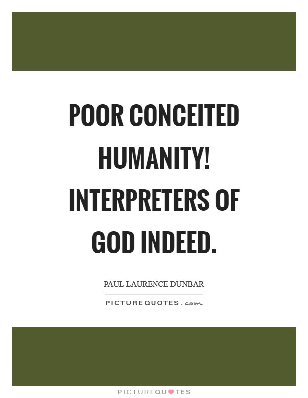 Poor conceited humanity! Interpreters of God indeed Picture Quote #1