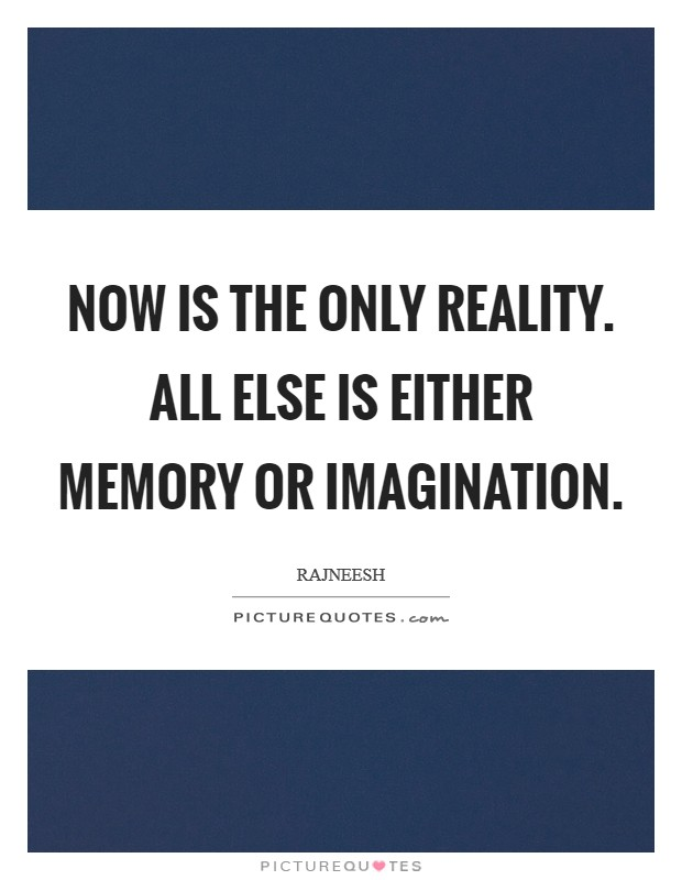 NOW is the only reality. All else is either memory or imagination Picture Quote #1