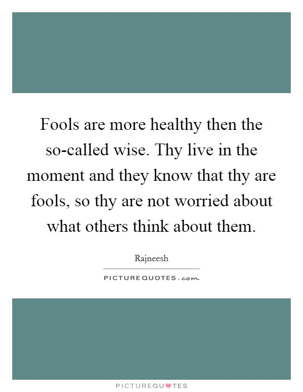 Fools are more healthy then the so-called wise. Thy live in the moment and they know that thy are fools, so thy are not worried about what others think about them Picture Quote #1