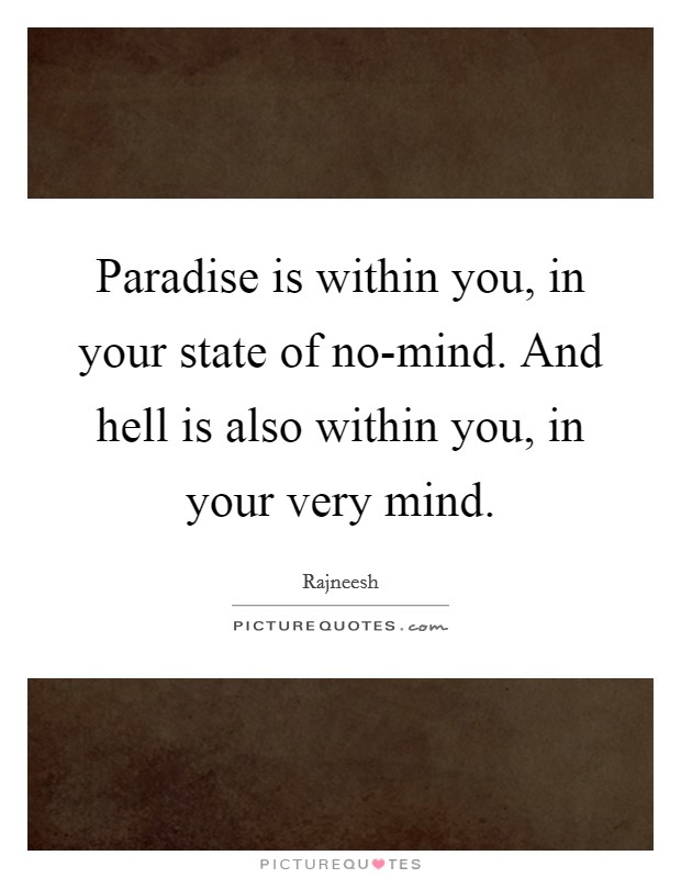 Paradise is within you, in your state of no-mind. And hell is also within you, in your very mind Picture Quote #1