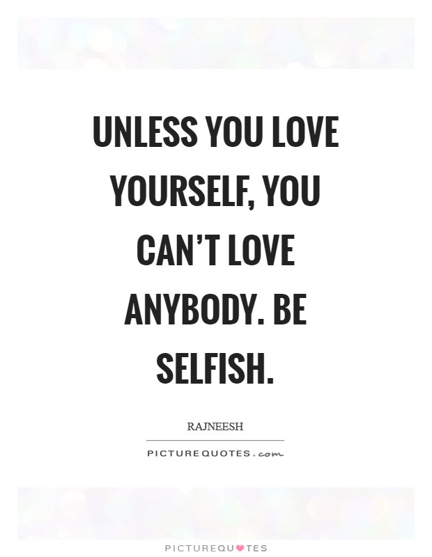 Unless you love yourself, you can't love anybody. Be selfish Picture Quote #1