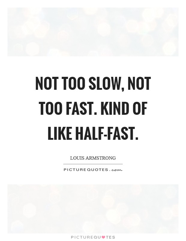 Not too slow, not too fast. Kind of like half-fast Picture Quote #1