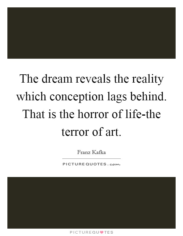 The dream reveals the reality which conception lags behind. That is the horror of life-the terror of art Picture Quote #1