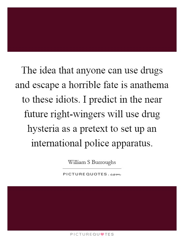 The idea that anyone can use drugs and escape a horrible fate is anathema to these idiots. I predict in the near future right-wingers will use drug hysteria as a pretext to set up an international police apparatus Picture Quote #1