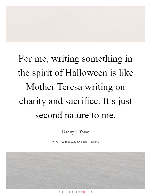 For me, writing something in the spirit of Halloween is like Mother Teresa writing on charity and sacrifice. It's just second nature to me Picture Quote #1