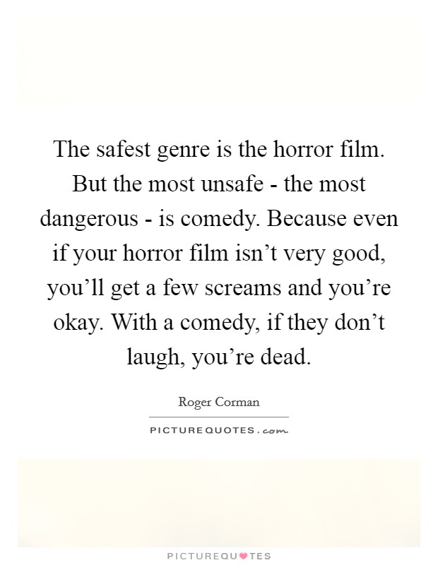 The safest genre is the horror film. But the most unsafe - the most dangerous - is comedy. Because even if your horror film isn't very good, you'll get a few screams and you're okay. With a comedy, if they don't laugh, you're dead Picture Quote #1