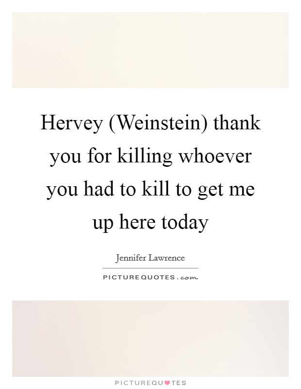 Hervey (Weinstein) thank you for killing whoever you had to kill to get me up here today Picture Quote #1