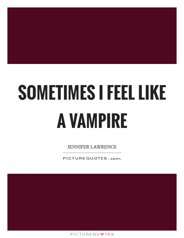 Sometimes I feel like a vampire Picture Quote #1