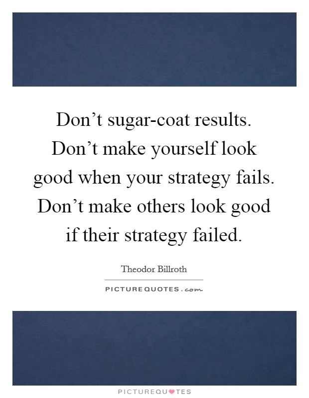 Don't sugar-coat results. Don't make yourself look good when your strategy fails. Don't make others look good if their strategy failed Picture Quote #1