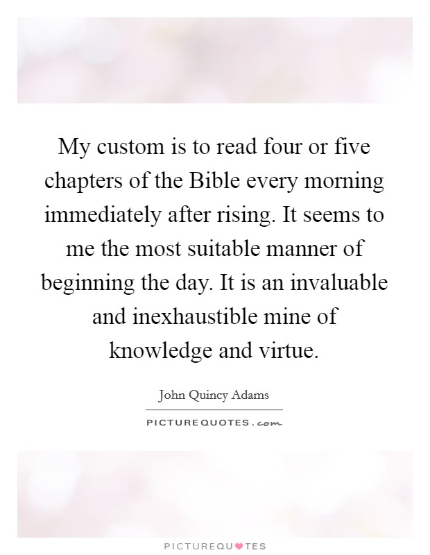 My custom is to read four or five chapters of the Bible every morning immediately after rising. It seems to me the most suitable manner of beginning the day. It is an invaluable and inexhaustible mine of knowledge and virtue Picture Quote #1