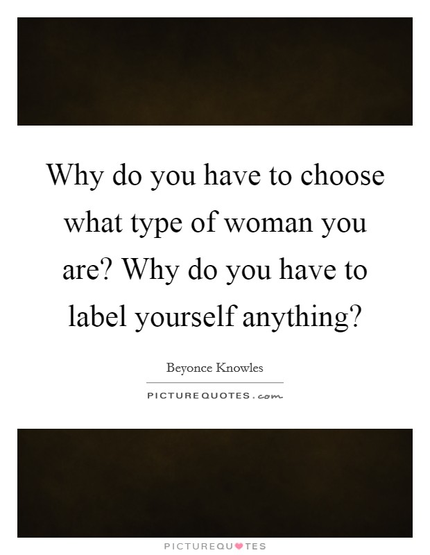 Why do you have to choose what type of woman you are? Why do you have to label yourself anything? Picture Quote #1