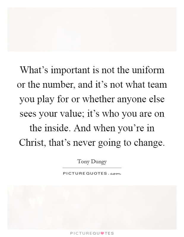 What's important is not the uniform or the number, and it's not what team you play for or whether anyone else sees your value; it's who you are on the inside. And when you're in Christ, that's never going to change Picture Quote #1