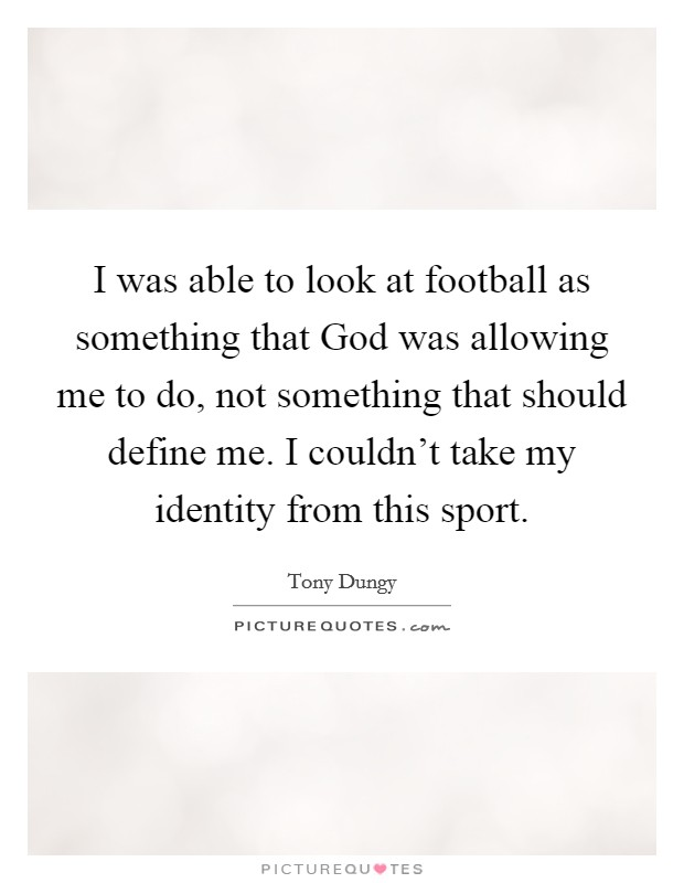 I was able to look at football as something that God was allowing me to do, not something that should define me. I couldn't take my identity from this sport Picture Quote #1