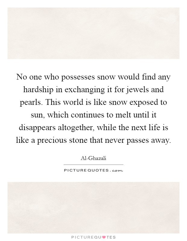 No one who possesses snow would find any hardship in exchanging it for jewels and pearls. This world is like snow exposed to sun, which continues to melt until it disappears altogether, while the next life is like a precious stone that never passes away Picture Quote #1