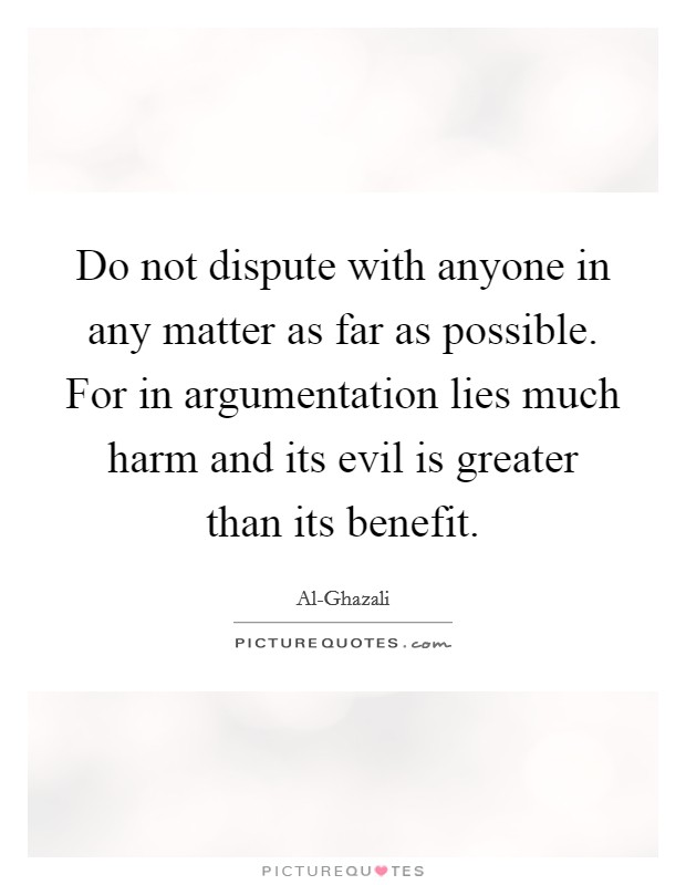 Do not dispute with anyone in any matter as far as possible. For in argumentation lies much harm and its evil is greater than its benefit Picture Quote #1