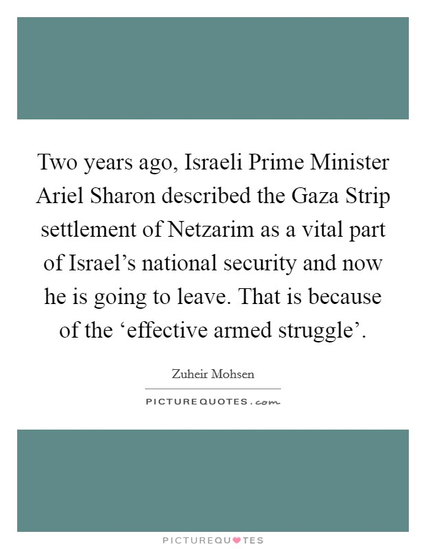 Two years ago, Israeli Prime Minister Ariel Sharon described the Gaza Strip settlement of Netzarim as a vital part of Israel's national security and now he is going to leave. That is because of the 'effective armed struggle' Picture Quote #1