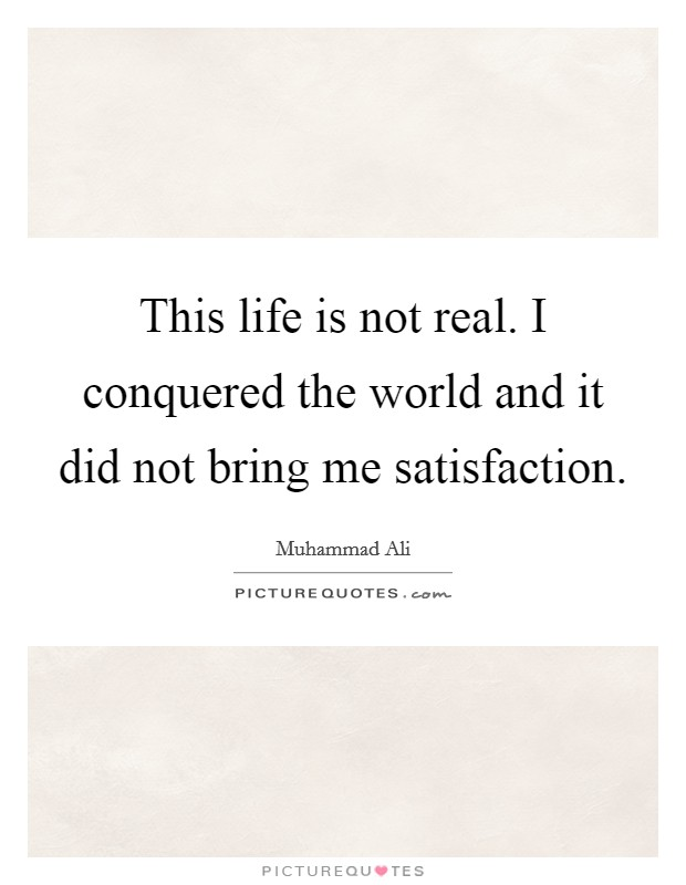 This life is not real. I conquered the world and it did not bring me satisfaction Picture Quote #1