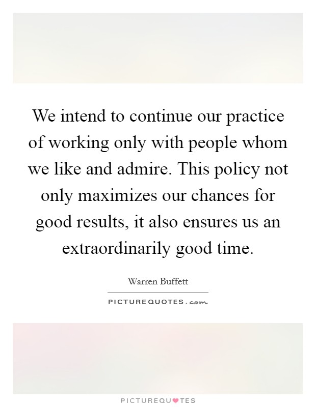 We intend to continue our practice of working only with people whom we like and admire. This policy not only maximizes our chances for good results, it also ensures us an extraordinarily good time Picture Quote #1