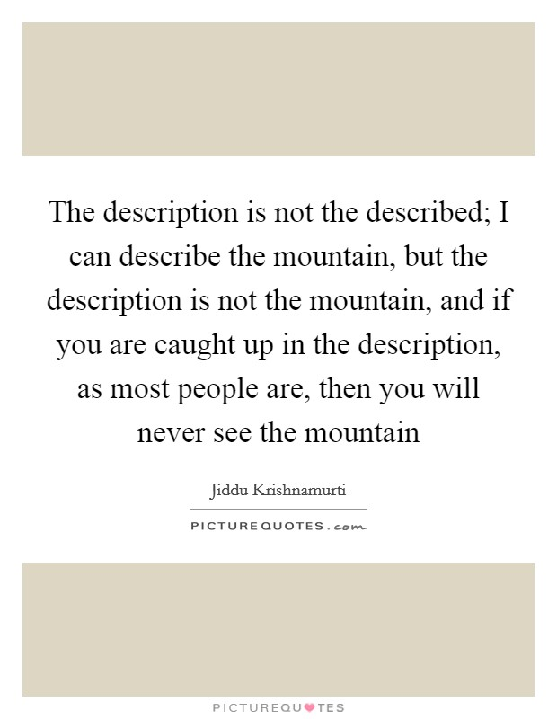 The description is not the described; I can describe the mountain, but the description is not the mountain, and if you are caught up in the description, as most people are, then you will never see the mountain Picture Quote #1