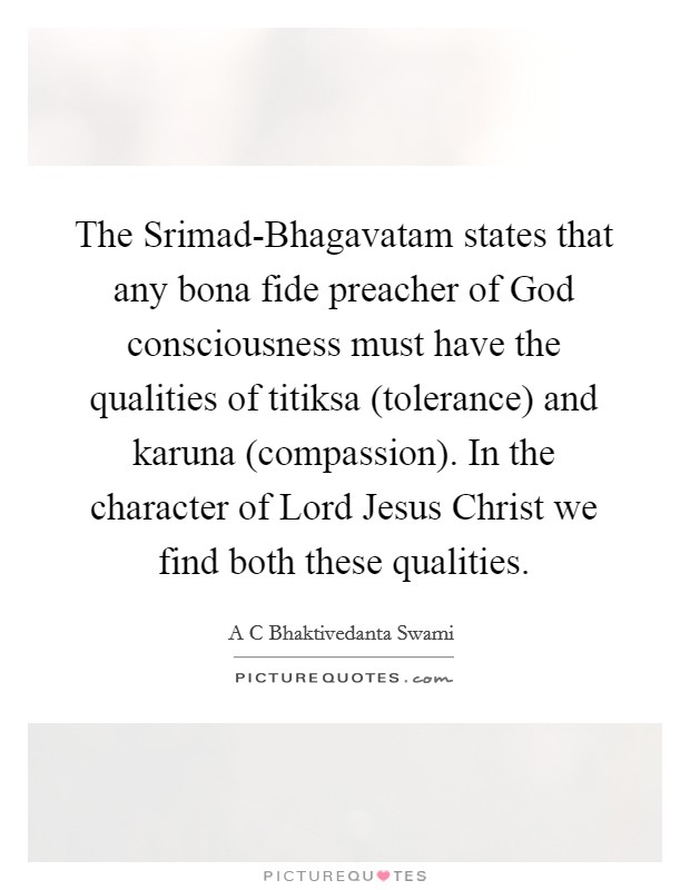 The Srimad-Bhagavatam states that any bona fide preacher of God consciousness must have the qualities of titiksa (tolerance) and karuna (compassion). In the character of Lord Jesus Christ we find both these qualities Picture Quote #1