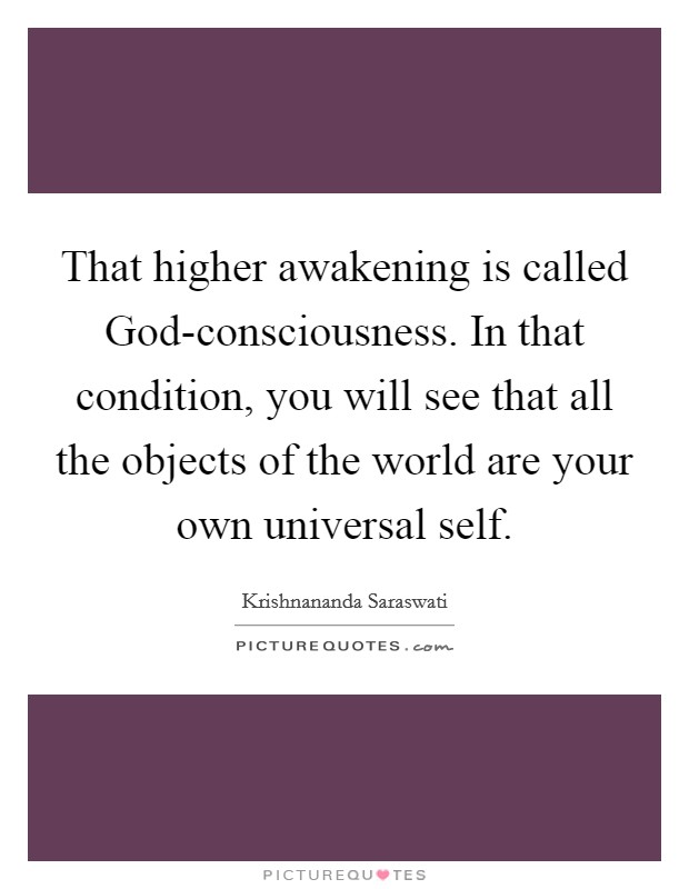 That higher awakening is called God-consciousness. In that condition, you will see that all the objects of the world are your own universal self Picture Quote #1