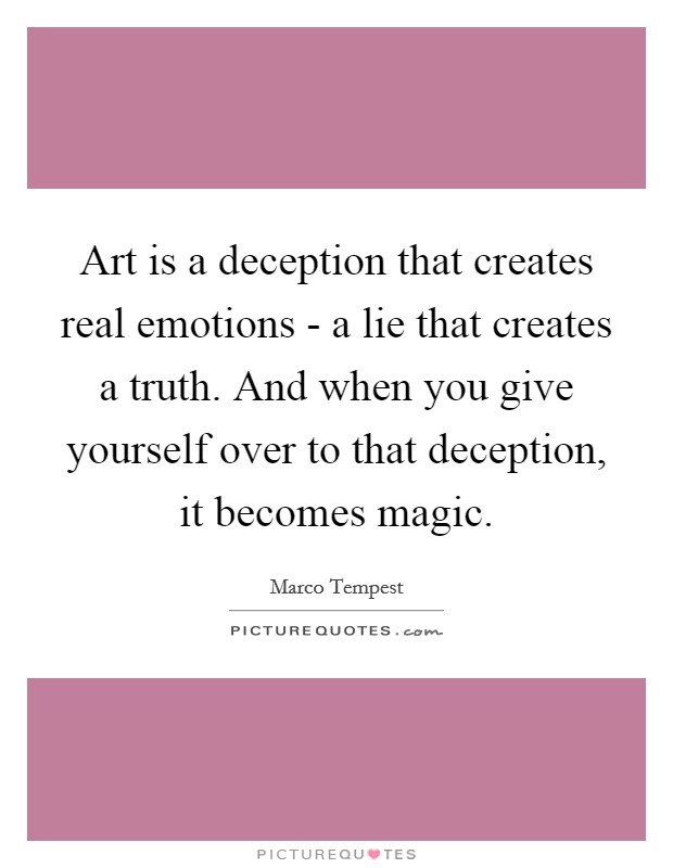 Art is a deception that creates real emotions - a lie that creates a truth. And when you give yourself over to that deception, it becomes magic Picture Quote #1