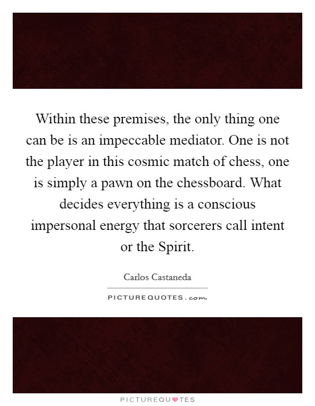 Within these premises, the only thing one can be is an impeccable mediator. One is not the player in this cosmic match of chess, one is simply a pawn on the chessboard. What decides everything is a conscious impersonal energy that sorcerers call intent or the Spirit Picture Quote #1