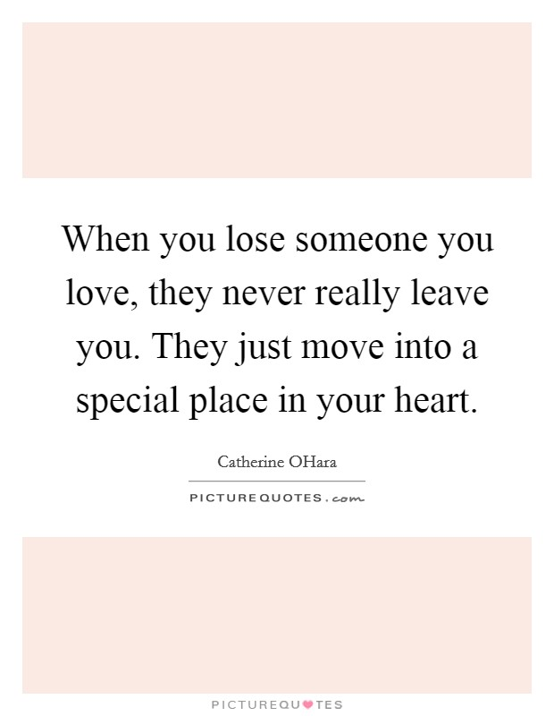 When you lose someone you love, they never really leave you. They just move into a special place in your heart Picture Quote #1