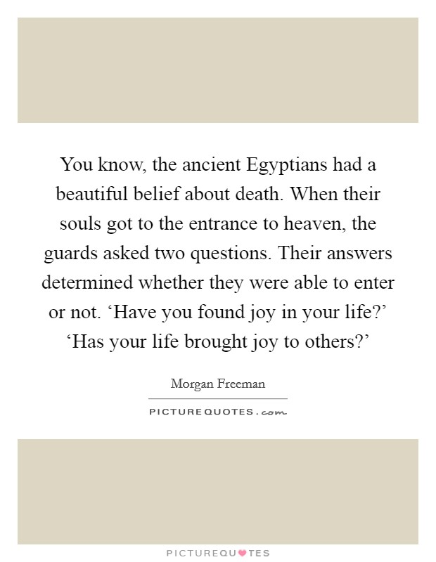 You know, the ancient Egyptians had a beautiful belief about death. When their souls got to the entrance to heaven, the guards asked two questions. Their answers determined whether they were able to enter or not. 'Have you found joy in your life?' 'Has your life brought joy to others?' Picture Quote #1