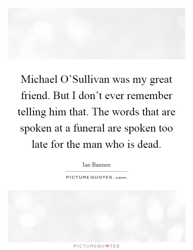 Michael O'Sullivan was my great friend. But I don't ever remember telling him that. The words that are spoken at a funeral are spoken too late for the man who is dead Picture Quote #1