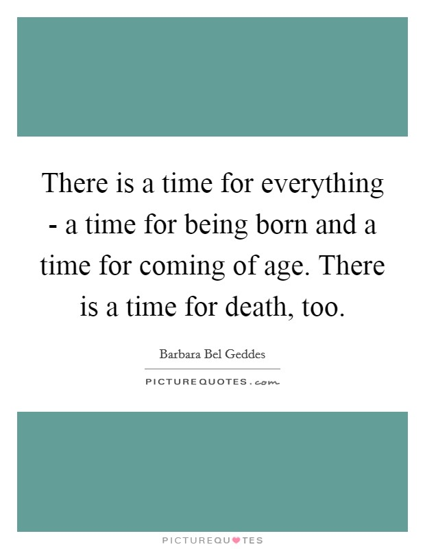 There is a time for everything - a time for being born and a time for coming of age. There is a time for death, too Picture Quote #1