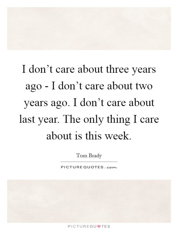 I don't care about three years ago - I don't care about two years ago. I don't care about last year. The only thing I care about is this week Picture Quote #1
