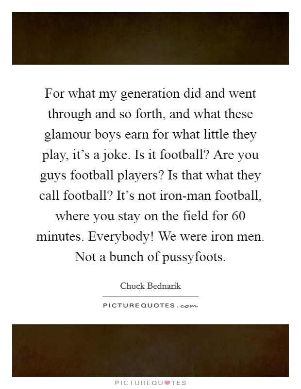 For what my generation did and went through and so forth, and what these glamour boys earn for what little they play, it's a joke. Is it football? Are you guys football players? Is that what they call football? It's not iron-man football, where you stay on the field for 60 minutes. Everybody! We were iron men. Not a bunch of pussyfoots Picture Quote #1