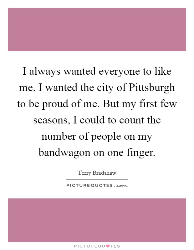 I always wanted everyone to like me. I wanted the city of Pittsburgh to be proud of me. But my first few seasons, I could to count the number of people on my bandwagon on one finger Picture Quote #1
