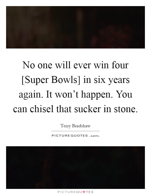 No one will ever win four [Super Bowls] in six years again. It won't happen. You can chisel that sucker in stone Picture Quote #1