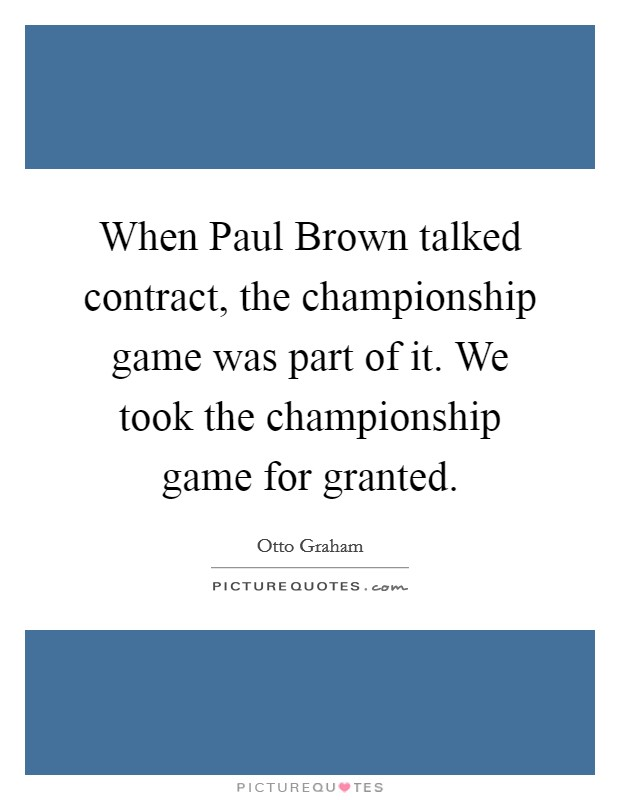 When Paul Brown talked contract, the championship game was part of it. We took the championship game for granted Picture Quote #1