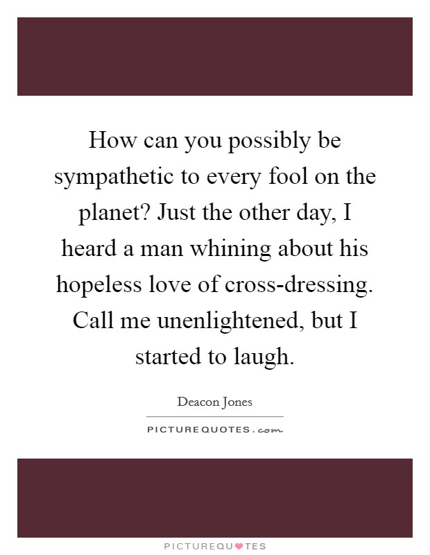 How can you possibly be sympathetic to every fool on the planet? Just the other day, I heard a man whining about his hopeless love of cross-dressing. Call me unenlightened, but I started to laugh Picture Quote #1