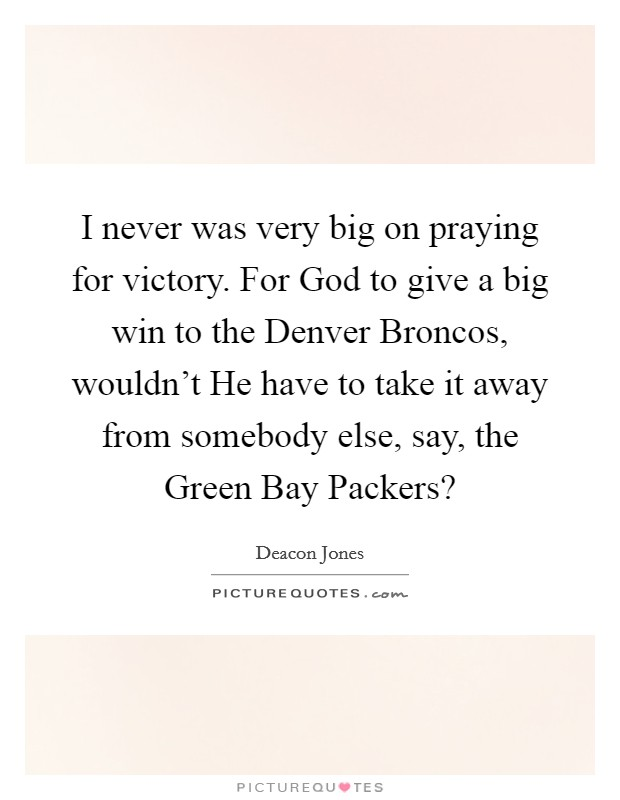 I never was very big on praying for victory. For God to give a big win to the Denver Broncos, wouldn't He have to take it away from somebody else, say, the Green Bay Packers? Picture Quote #1