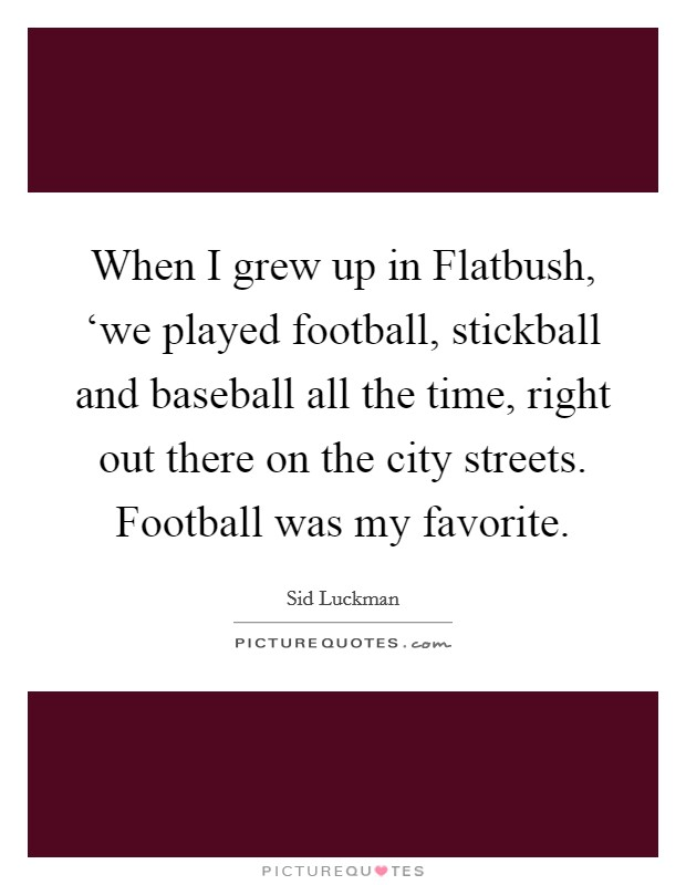 When I grew up in Flatbush, 'we played football, stickball and baseball all the time, right out there on the city streets. Football was my favorite Picture Quote #1