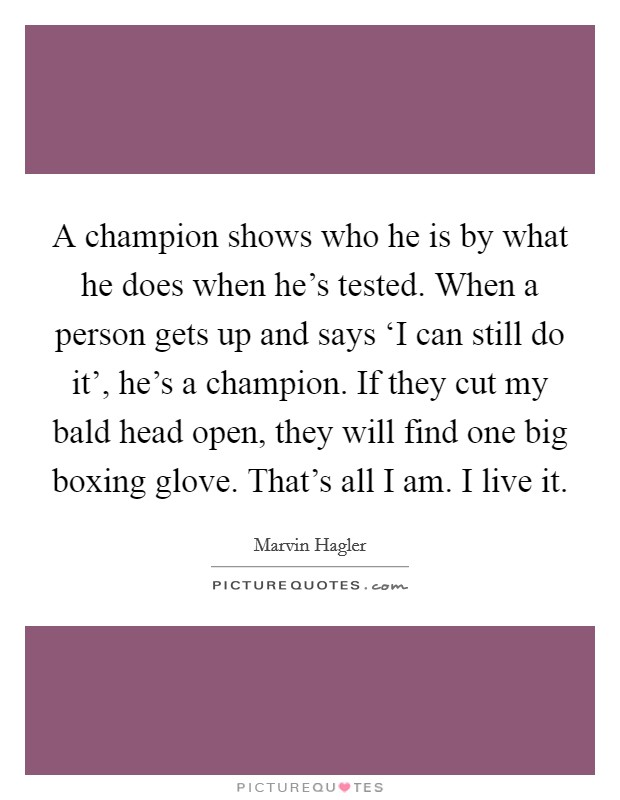 A champion shows who he is by what he does when he's tested. When a person gets up and says 'I can still do it', he's a champion. If they cut my bald head open, they will find one big boxing glove. That's all I am. I live it Picture Quote #1