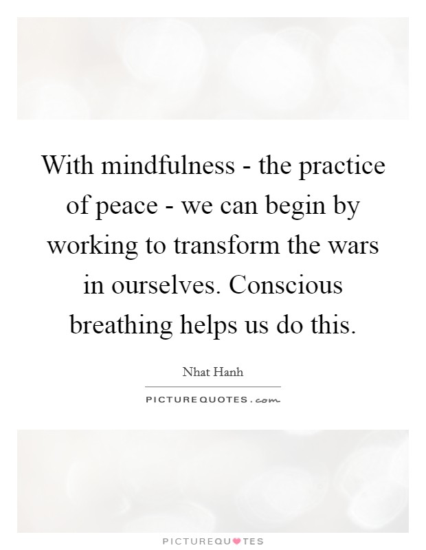 With mindfulness - the practice of peace - we can begin by working to transform the wars in ourselves. Conscious breathing helps us do this Picture Quote #1